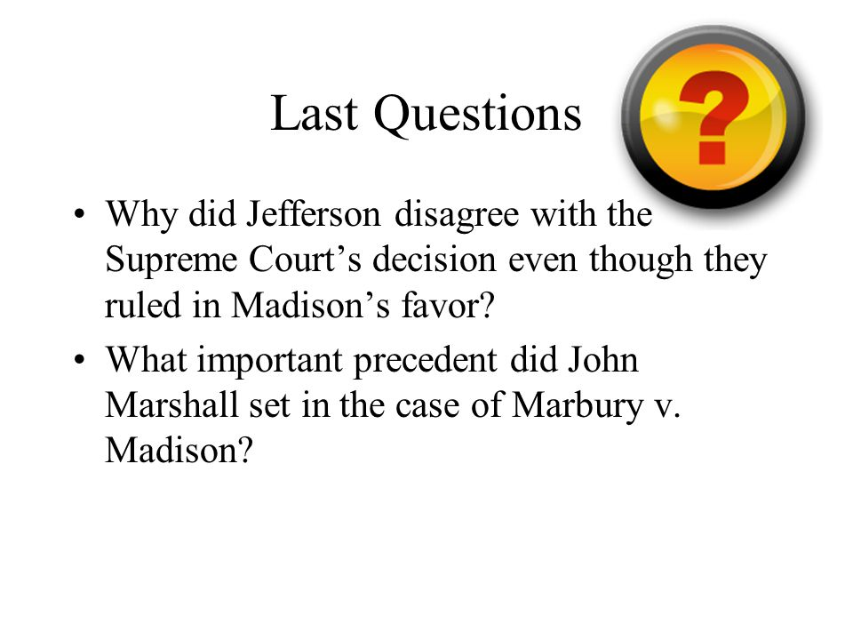 Last Questions Why did Jefferson disagree with the Supreme Court's decision even though they ruled in Madison's favor