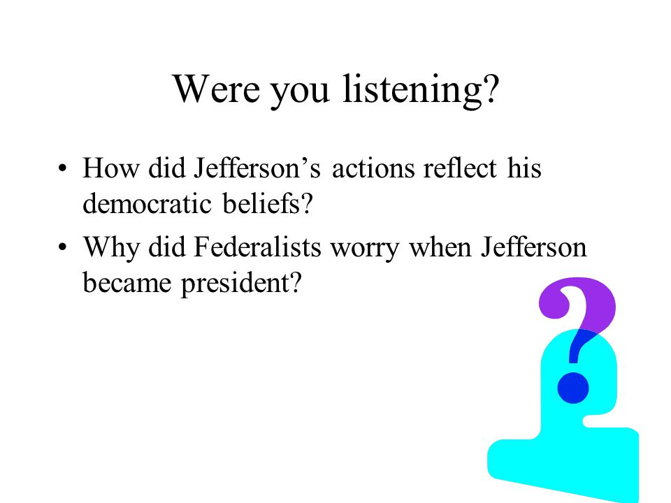 Were you listening. How did Jefferson's actions reflect his democratic beliefs.