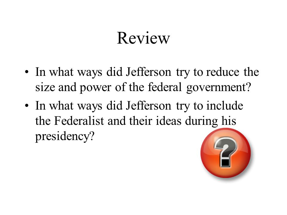 Review In what ways did Jefferson try to reduce the size and power of the federal government