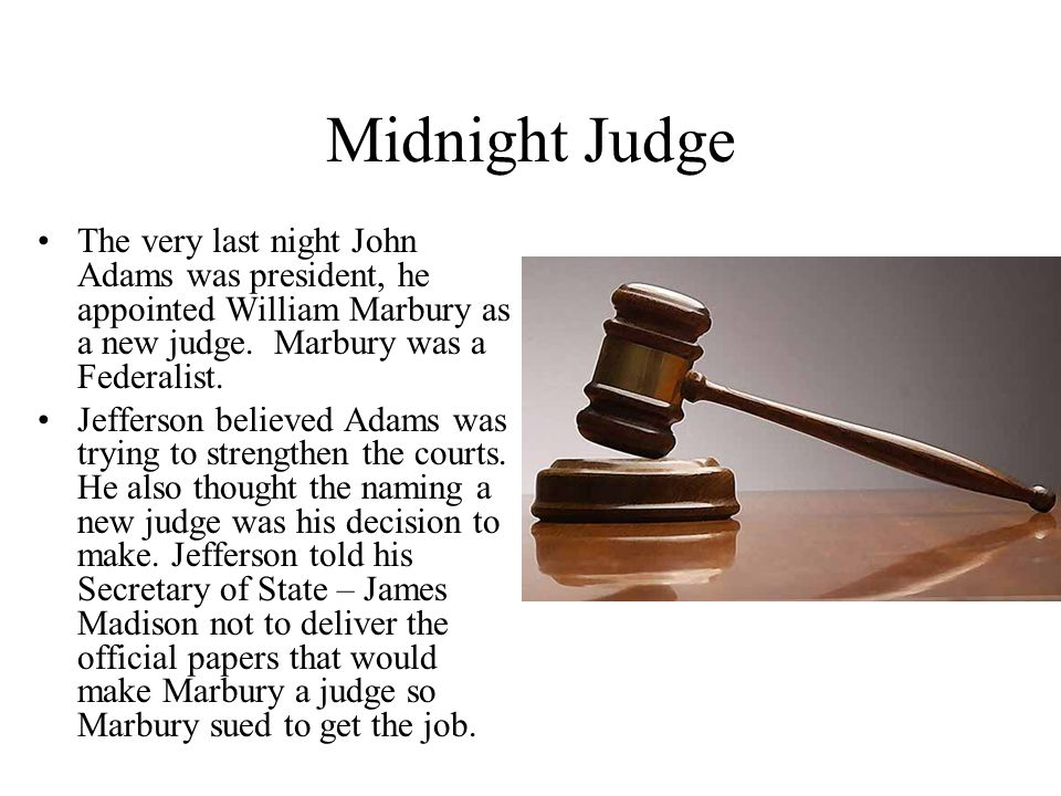 Midnight Judge The very last night John Adams was president, he appointed William Marbury as a new judge. Marbury was a Federalist.