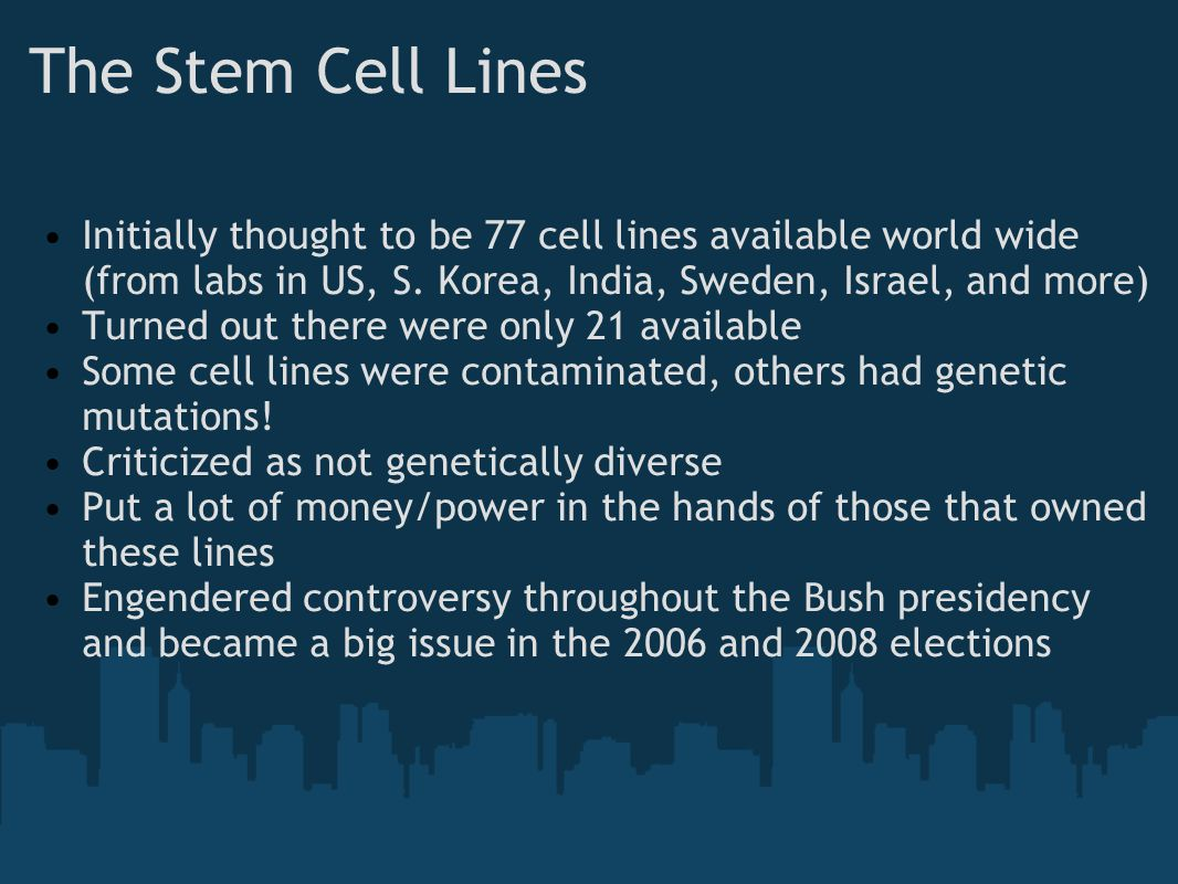 The Stem Cell Lines Initially thought to be 77 cell lines available world wide (from labs in US, S. Korea, India, Sweden, Israel, and more)