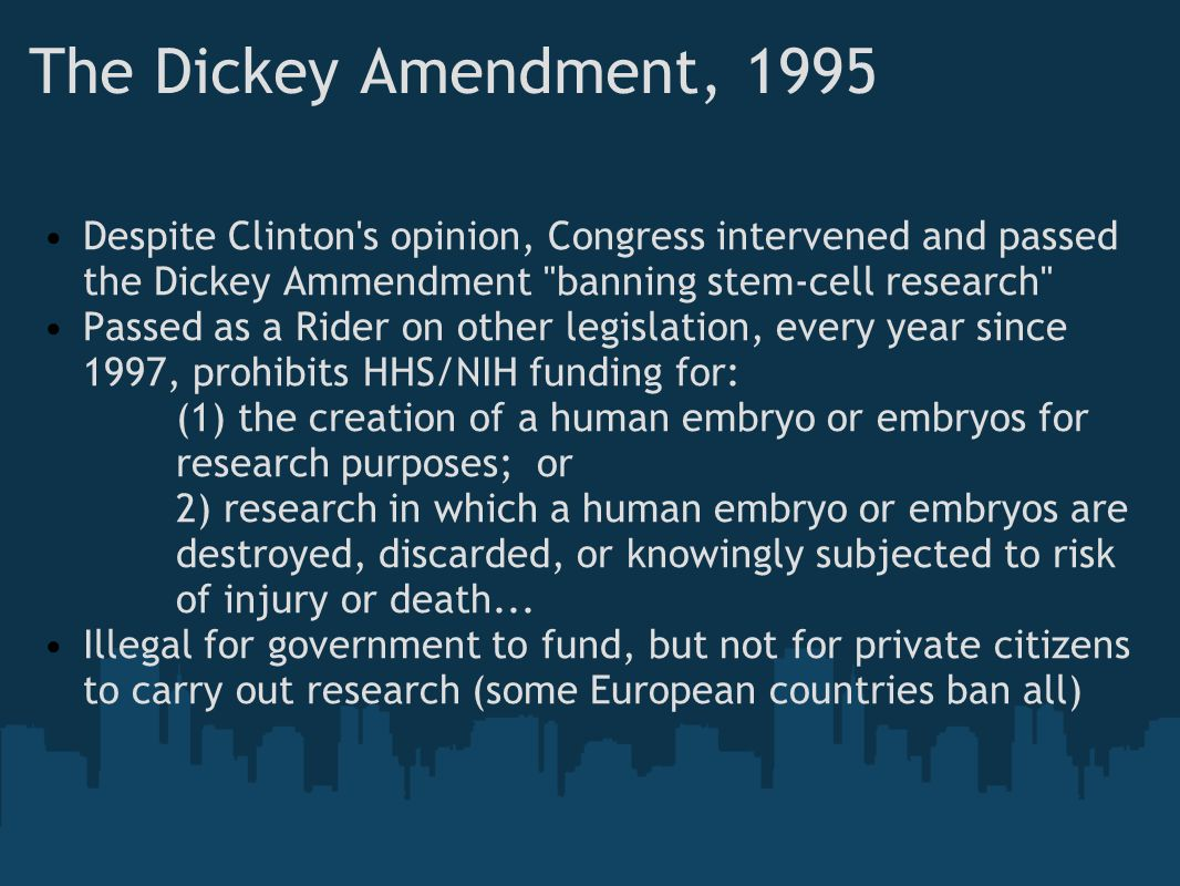 The Dickey Amendment, 1995 Despite Clinton s opinion, Congress intervened and passed the Dickey Ammendment banning stem-cell research