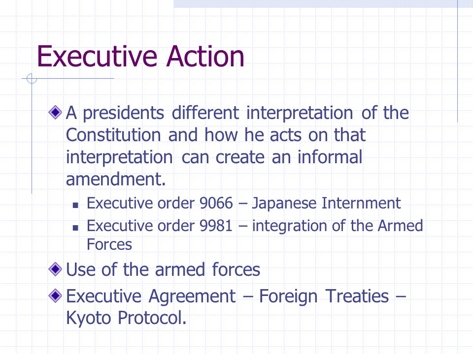 Executive Action A presidents different interpretation of the Constitution and how he acts on that interpretation can create an informal amendment.