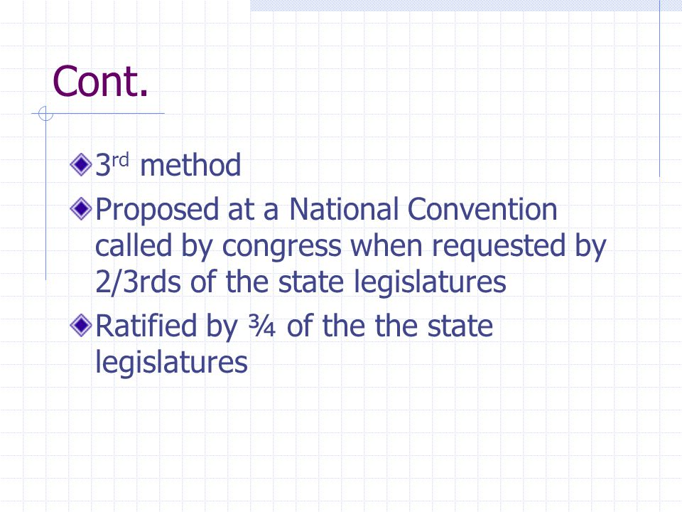 Cont. 3rd method. Proposed at a National Convention called by congress when requested by 2/3rds of the state legislatures.