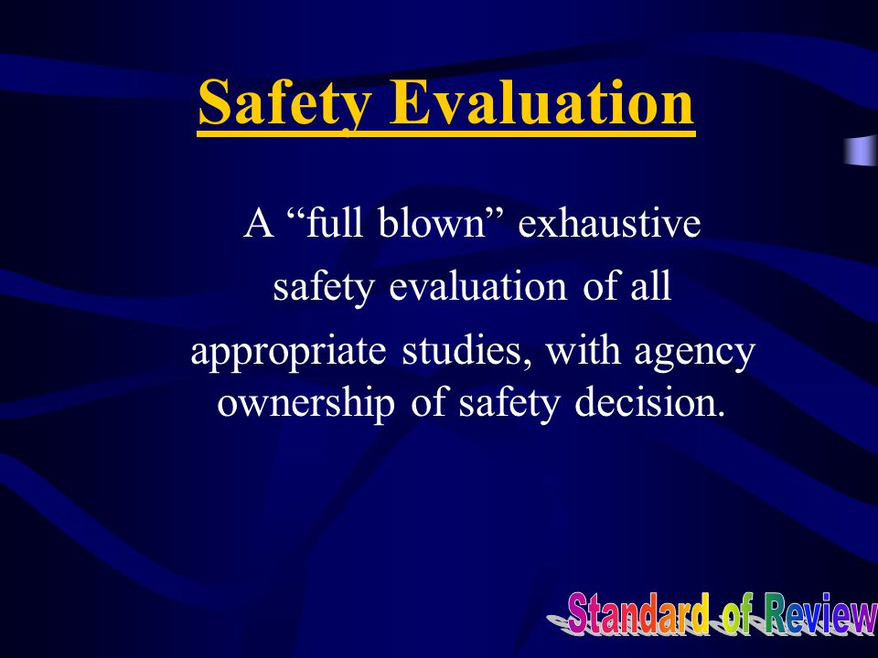 Safety Evaluation A full blown exhaustive safety evaluation of all