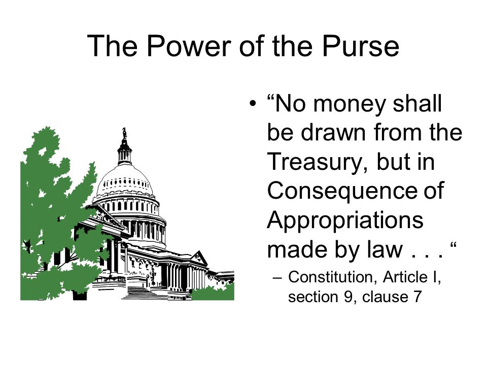 The Power of the Purse No money shall be drawn from the Treasury, but in Consequence of Appropriations made by law . . .
