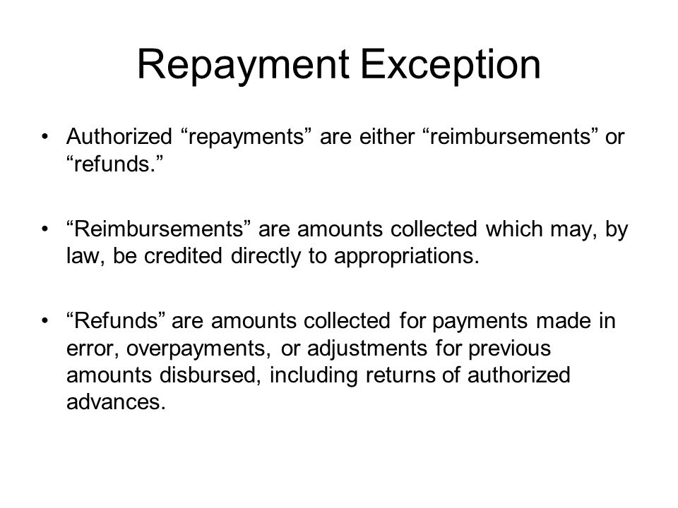 Repayment Exception Authorized repayments are either reimbursements or refunds.