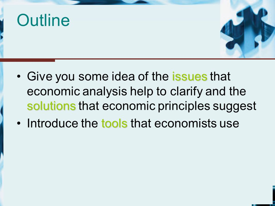Outline Give you some idea of the issues that economic analysis help to clarify and the solutions that economic principles suggest.
