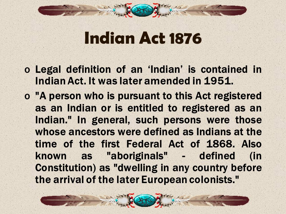Indian Act 1876 Legal definition of an 'Indian' is contained in Indian Act. It was later amended in 1951.