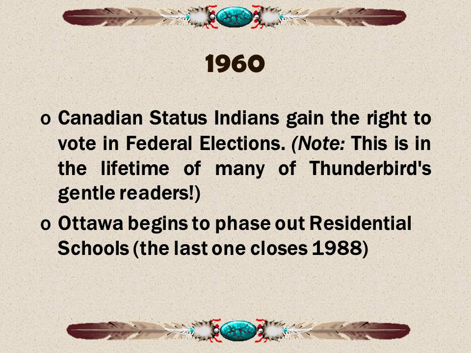 1960 Canadian Status Indians gain the right to vote in Federal Elections. (Note: This is in the lifetime of many of Thunderbird s gentle readers!)