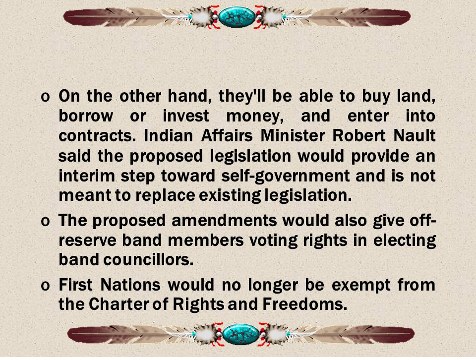 On the other hand, they ll be able to buy land, borrow or invest money, and enter into contracts. Indian Affairs Minister Robert Nault said the proposed legislation would provide an interim step toward self-government and is not meant to replace existing legislation.