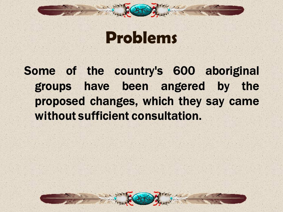 Problems Some of the country s 600 aboriginal groups have been angered by the proposed changes, which they say came without sufficient consultation.