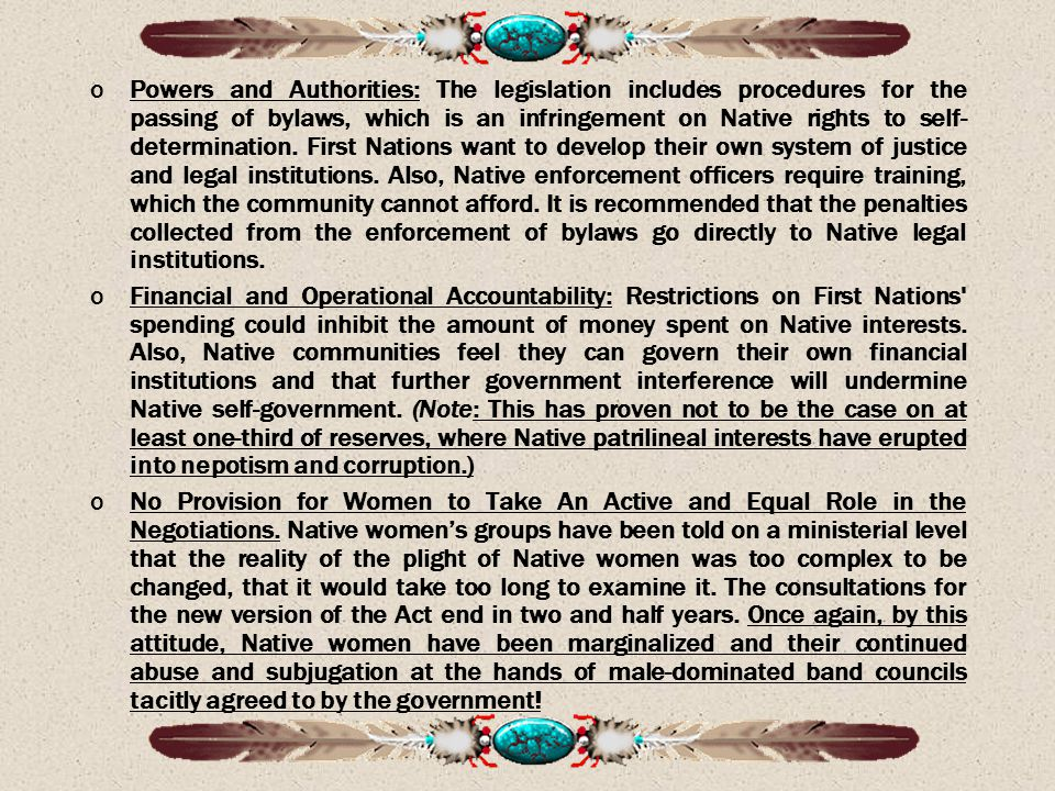 Powers and Authorities: The legislation includes procedures for the passing of bylaws, which is an infringement on Native rights to self-determination. First Nations want to develop their own system of justice and legal institutions. Also, Native enforcement officers require training, which the community cannot afford. It is recommended that the penalties collected from the enforcement of bylaws go directly to Native legal institutions.