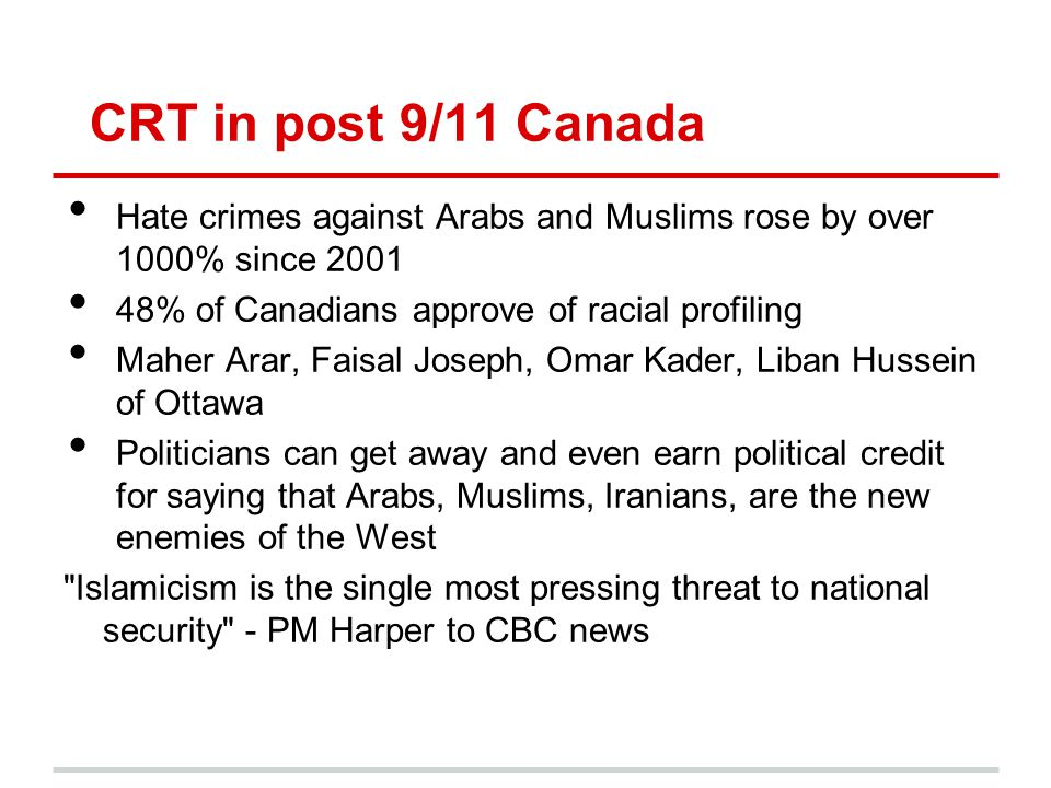 CRT in post 9/11 Canada Hate crimes against Arabs and Muslims rose by over 1000% since 2001. 48% of Canadians approve of racial profiling.