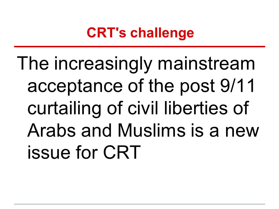 CRT s challenge The increasingly mainstream acceptance of the post 9/11 curtailing of civil liberties of Arabs and Muslims is a new issue for CRT.