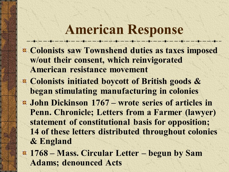 American Response Colonists saw Townshend duties as taxes imposed w/out their consent, which reinvigorated American resistance movement.