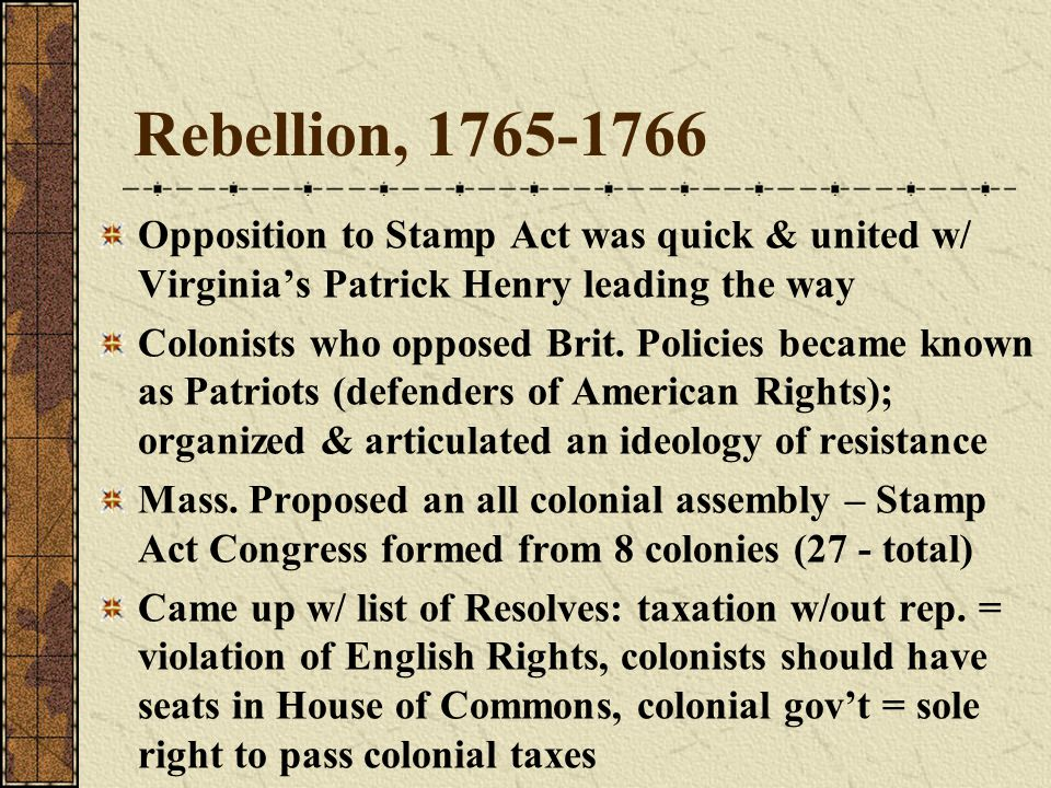 Rebellion, 1765-1766 Opposition to Stamp Act was quick & united w/ Virginia's Patrick Henry leading the way.
