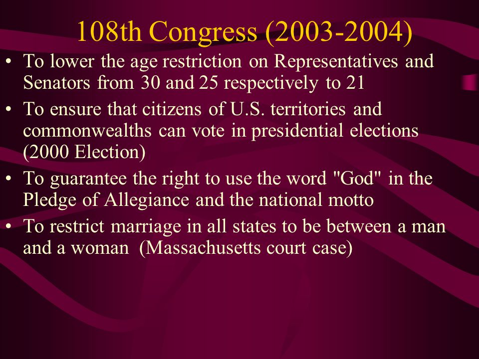 108th Congress (2003-2004) To lower the age restriction on Representatives and Senators from 30 and 25 respectively to 21.