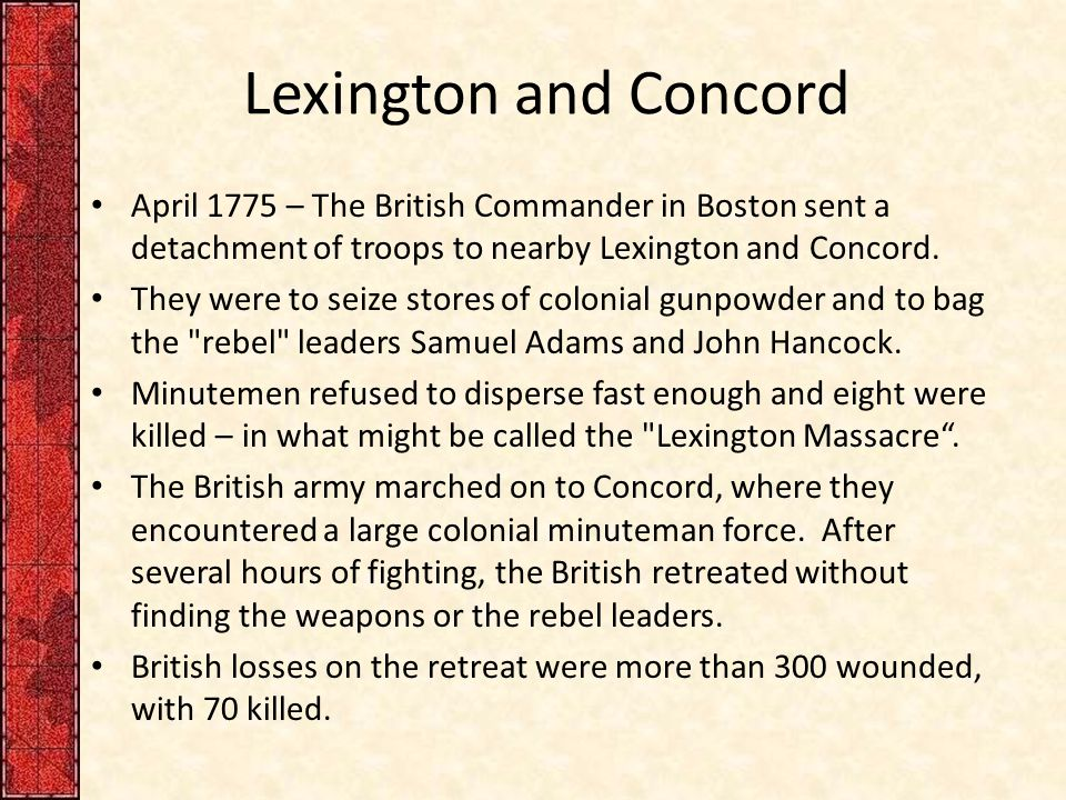 Lexington and Concord April 1775 – The British Commander in Boston sent a detachment of troops to nearby Lexington and Concord.