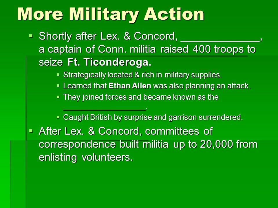 More Military Action Shortly after Lex. & Concord, _____________, a captain of Conn. militia raised 400 troops to seize Ft. Ticonderoga.