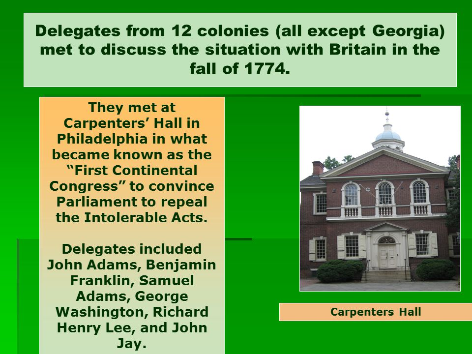 Delegates from 12 colonies (all except Georgia) met to discuss the situation with Britain in the fall of 1774.