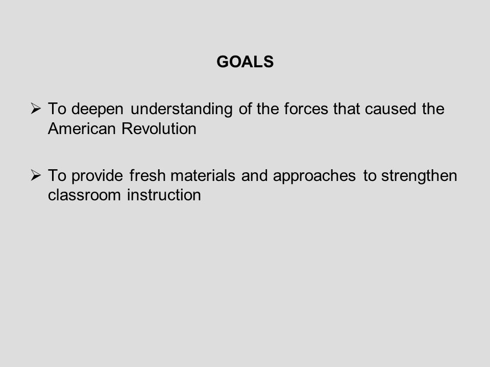 GOALS To deepen understanding of the forces that caused the American Revolution.