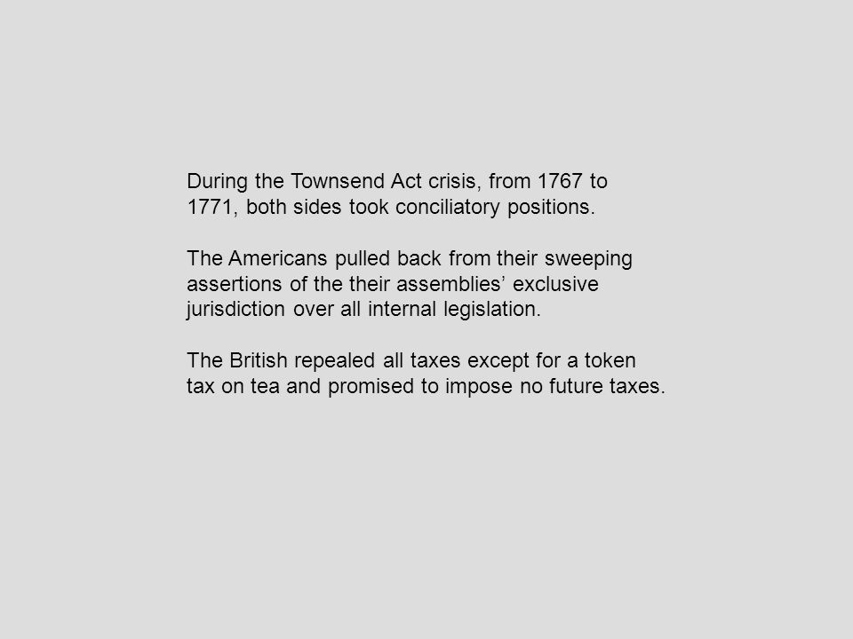 During the Townsend Act crisis, from 1767 to 1771, both sides took conciliatory positions.