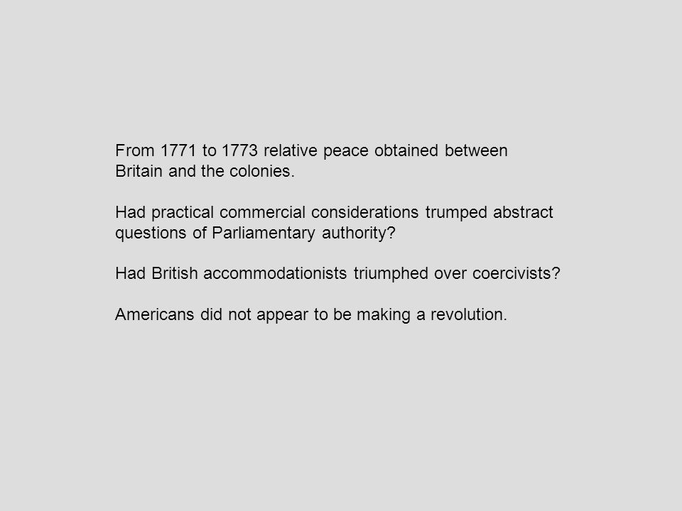 From 1771 to 1773 relative peace obtained between Britain and the colonies.