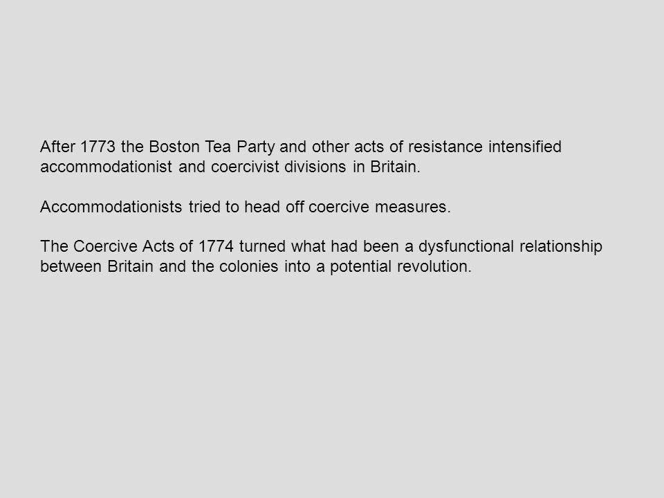 After 1773 the Boston Tea Party and other acts of resistance intensified accommodationist and coercivist divisions in Britain.