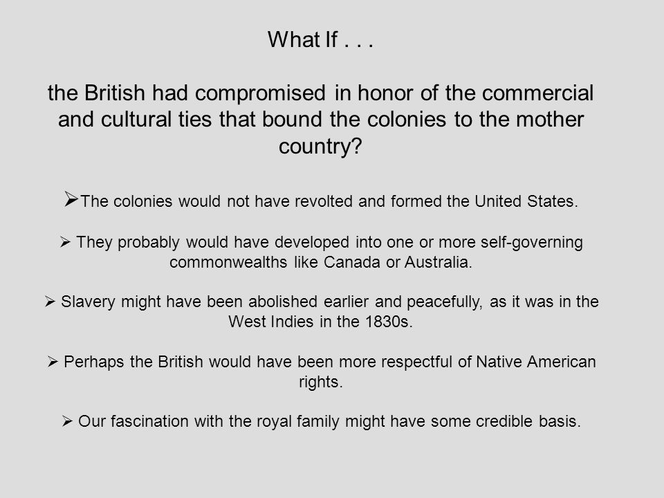 The colonies would not have revolted and formed the United States.