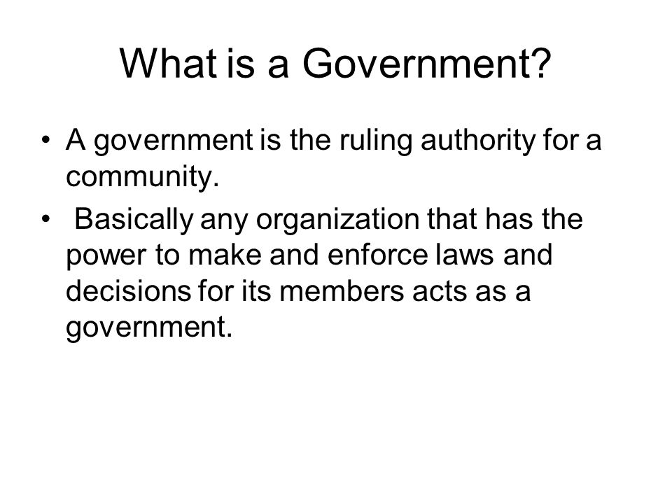 What is a Government A government is the ruling authority for a community.
