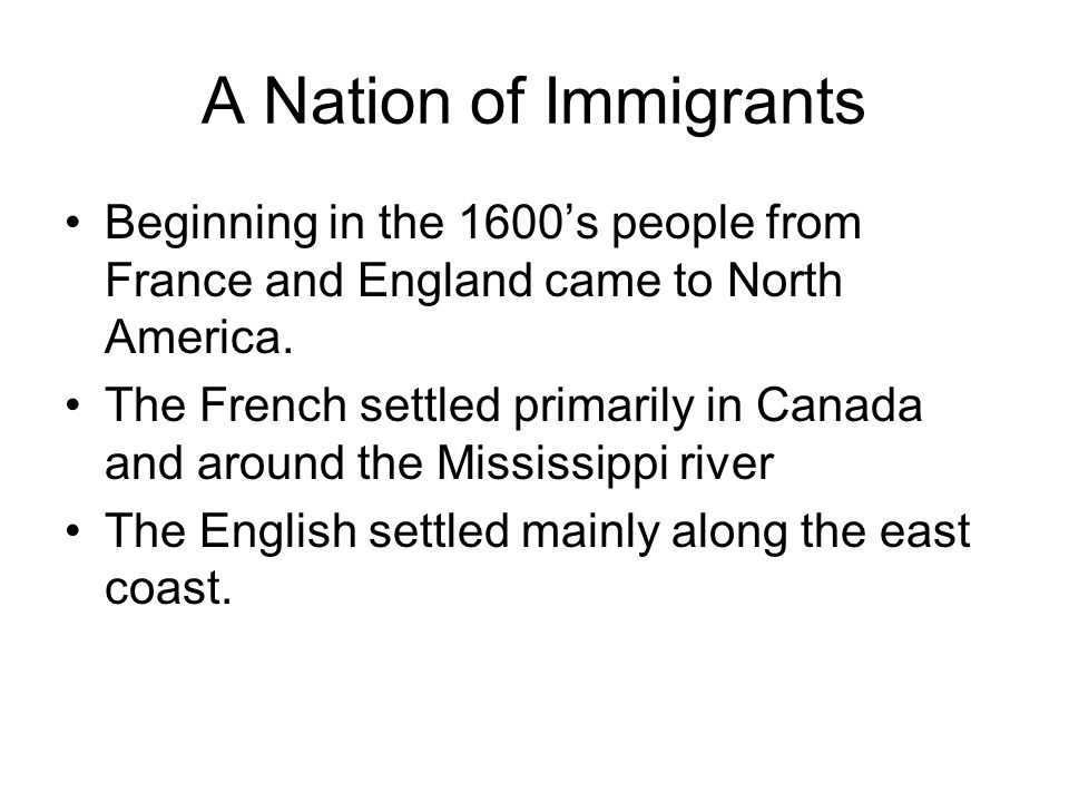 A Nation of Immigrants Beginning in the 1600's people from France and England came to North America.