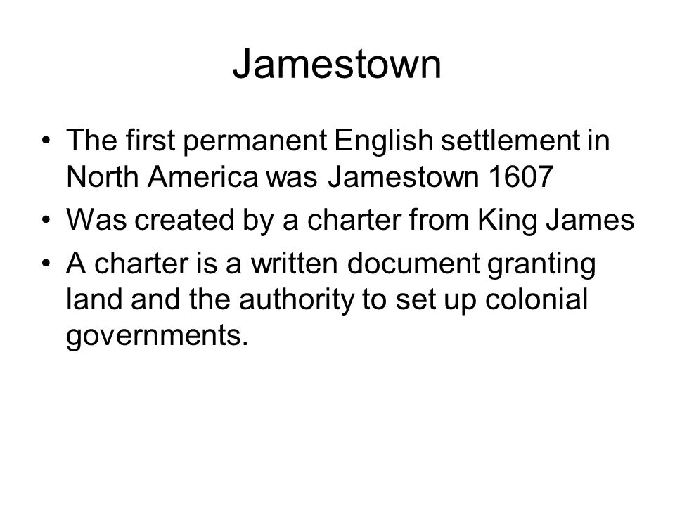Jamestown The first permanent English settlement in North America was Jamestown 1607. Was created by a charter from King James.