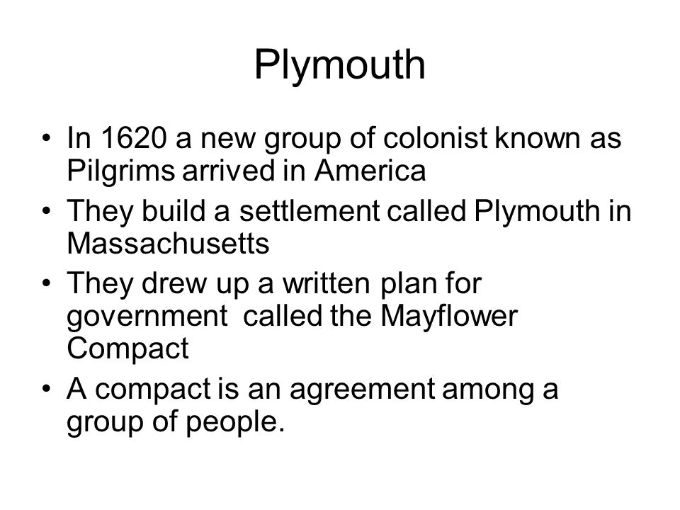 Plymouth In 1620 a new group of colonist known as Pilgrims arrived in America. They build a settlement called Plymouth in Massachusetts.