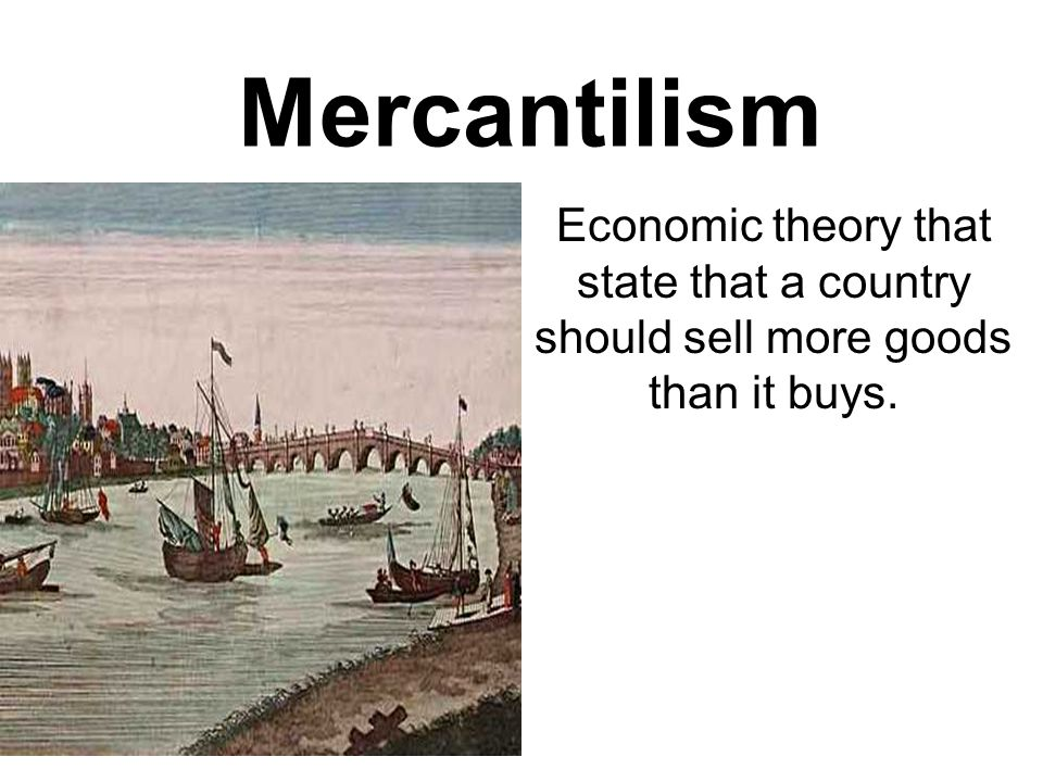 Mercantilism Economic theory that state that a country should sell more goods than it buys.