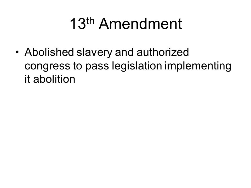 13th Amendment Abolished slavery and authorized congress to pass legislation implementing it abolition.