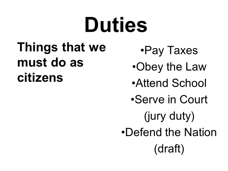 Duties Things that we must do as citizens Pay Taxes Obey the Law