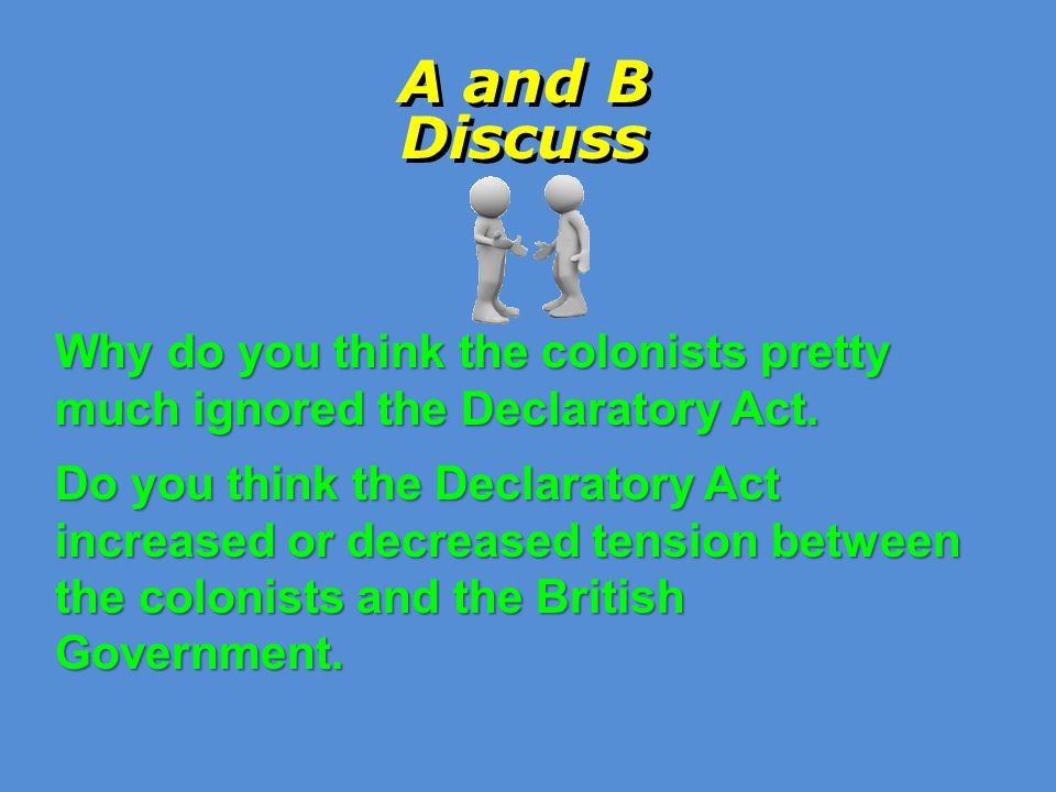 A and B Discuss Why do you think the colonists pretty much ignored the Declaratory Act.