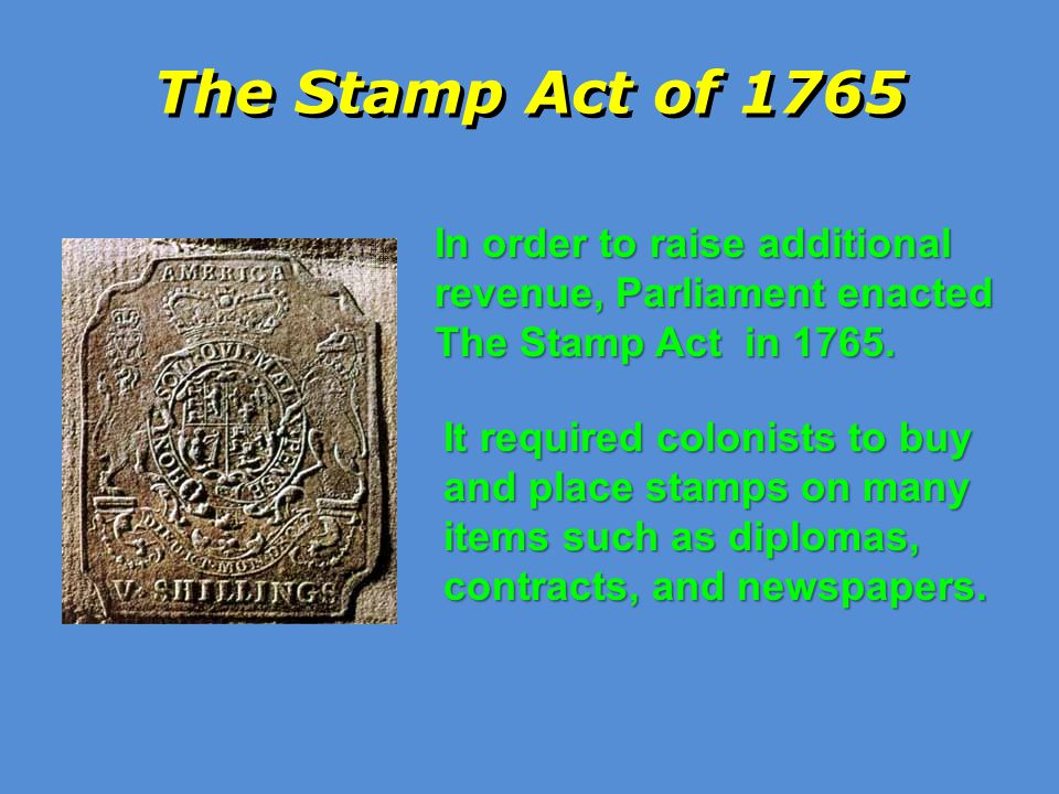 The Stamp Act of 1765 In order to raise additional revenue, Parliament enacted The Stamp Act in 1765.