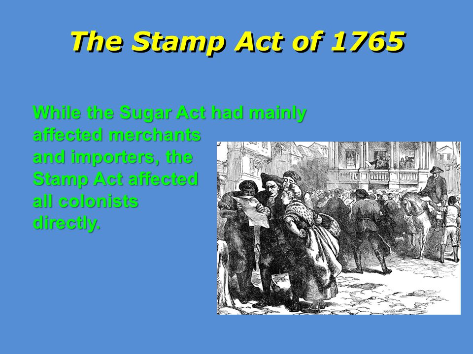 The Stamp Act of 1765 While the Sugar Act had mainly affected merchants. and importers, the. Stamp Act affected.