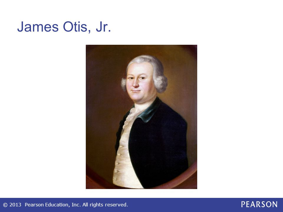 James Otis, Jr. © 2013 Pearson Education, Inc. All rights reserved.