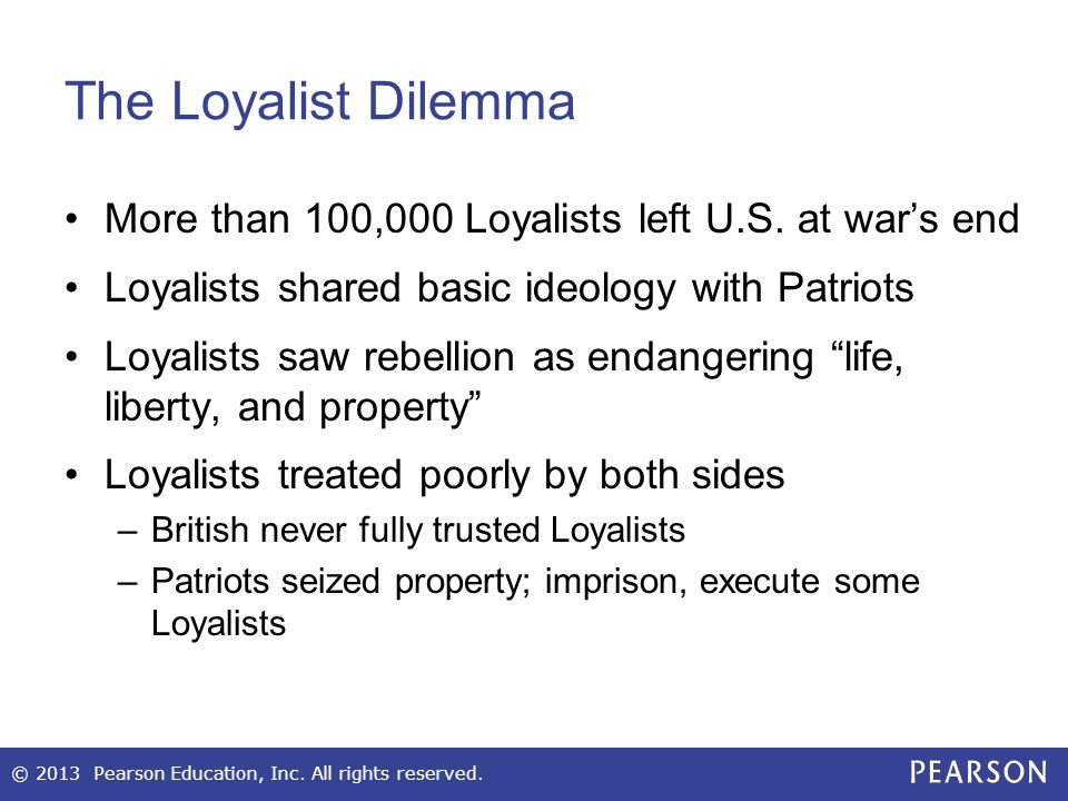 The Loyalist Dilemma More than 100,000 Loyalists left U.S. at war's end. Loyalists shared basic ideology with Patriots.