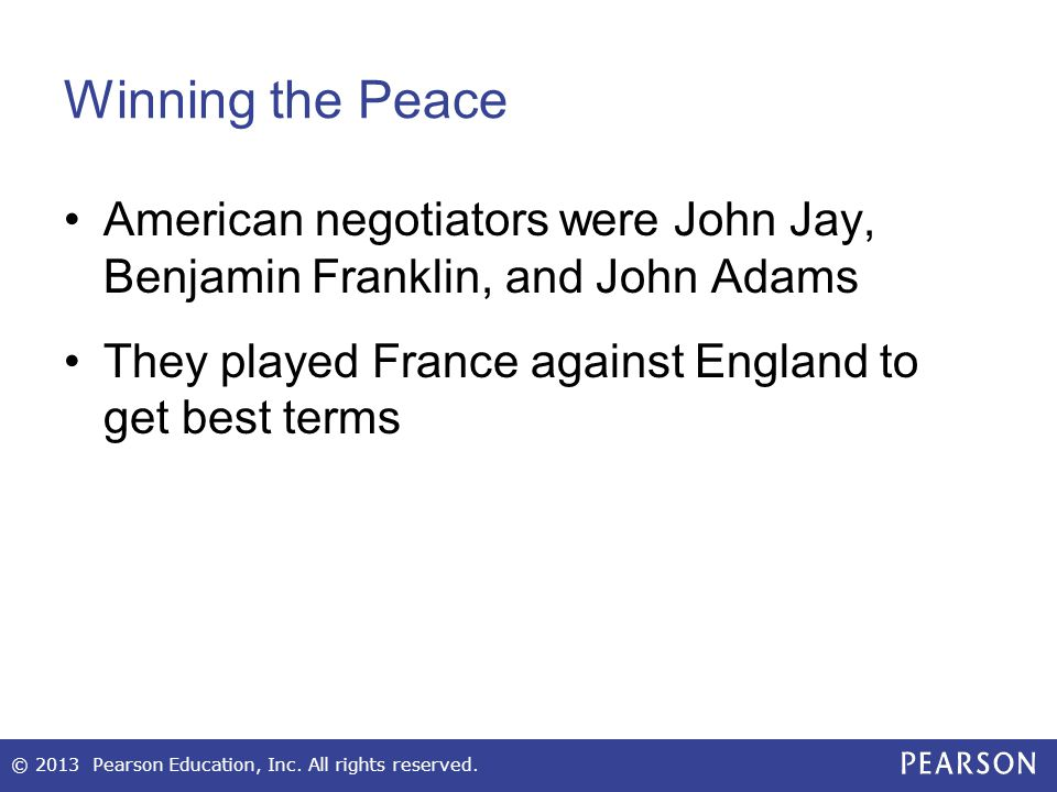 Winning the Peace American negotiators were John Jay, Benjamin Franklin, and John Adams. They played France against England to get best terms.