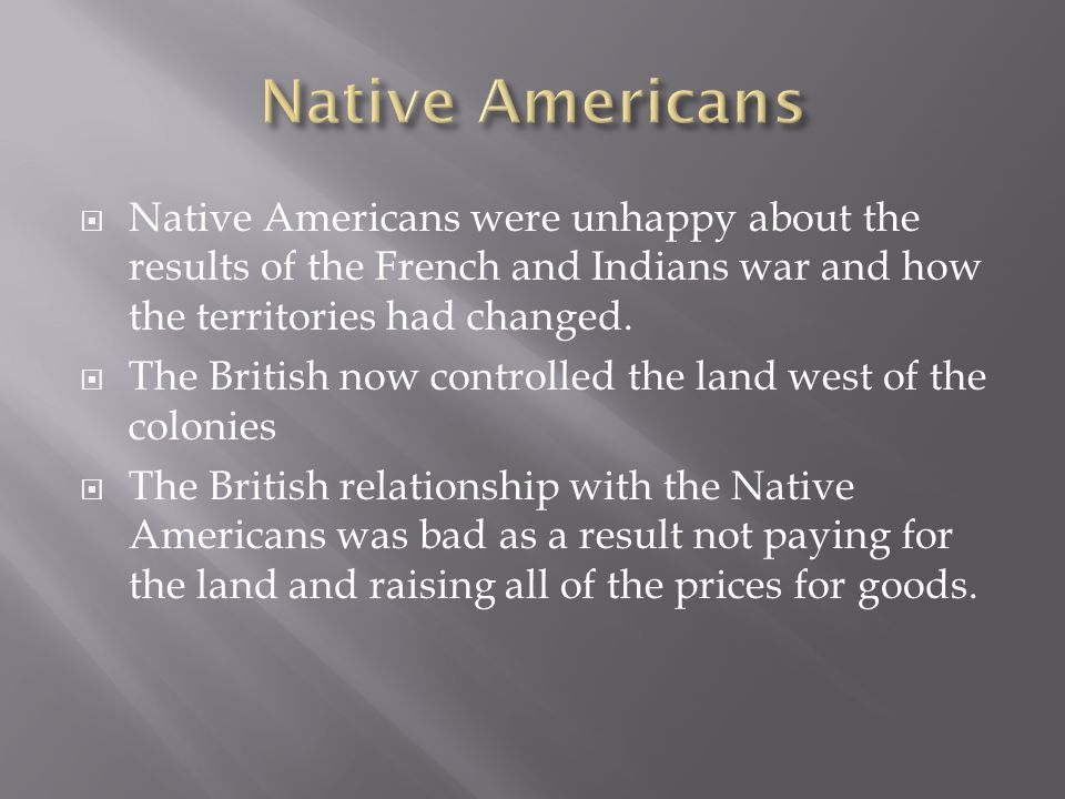 Native Americans Native Americans were unhappy about the results of the French and Indians war and how the territories had changed.