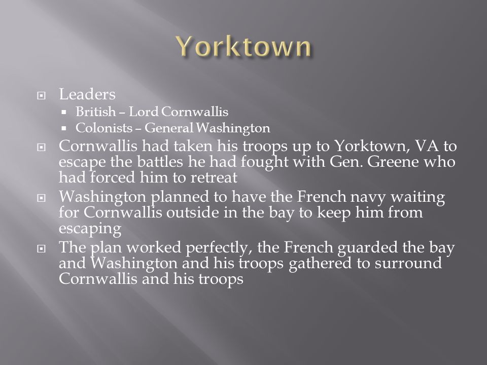 Yorktown Leaders. British – Lord Cornwallis. Colonists – General Washington.