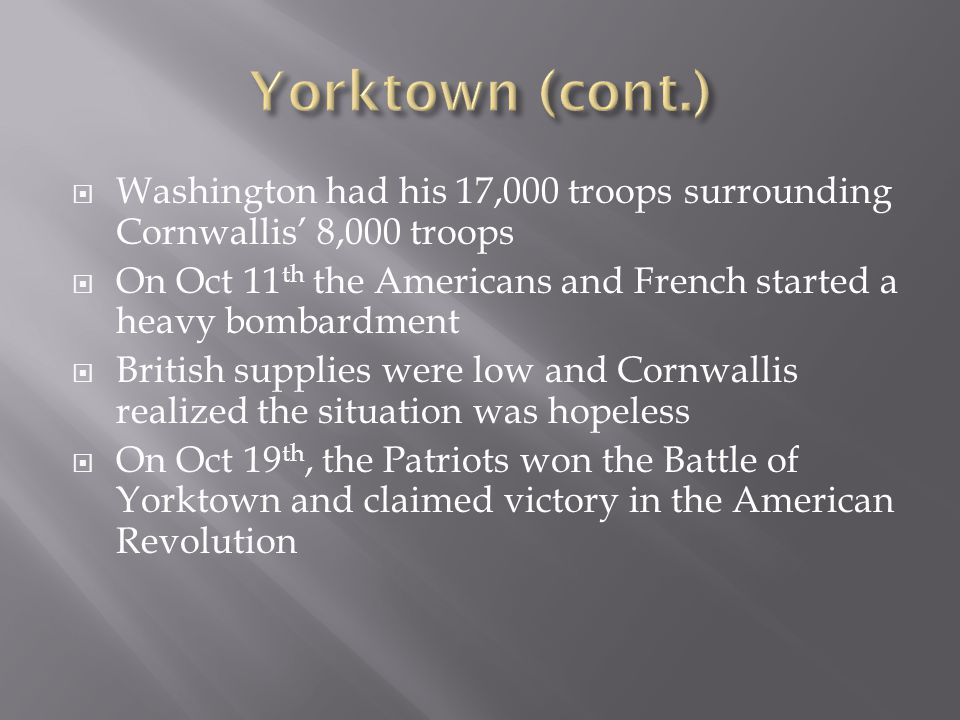 Yorktown (cont.) Washington had his 17,000 troops surrounding Cornwallis' 8,000 troops.