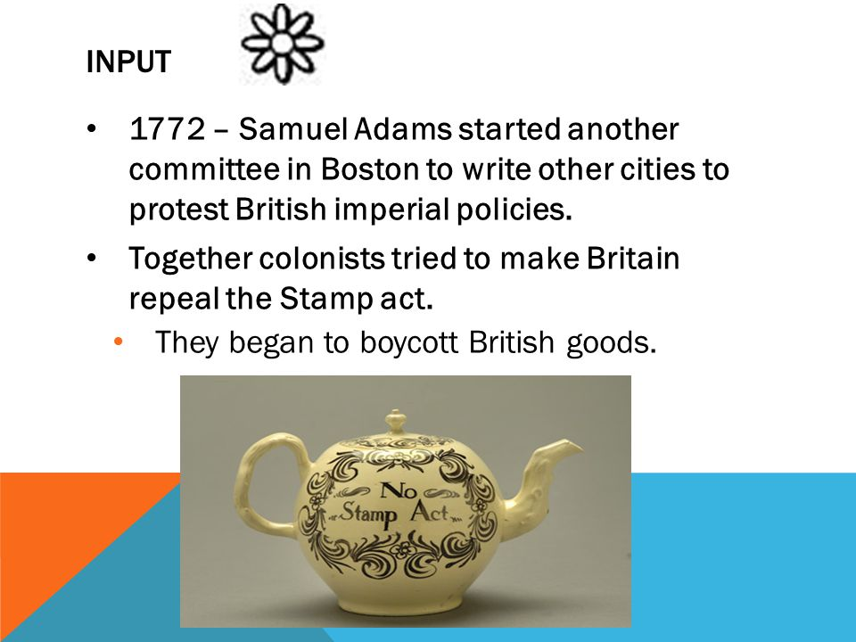 Input 1772 – Samuel Adams started another committee in Boston to write other cities to protest British imperial policies.
