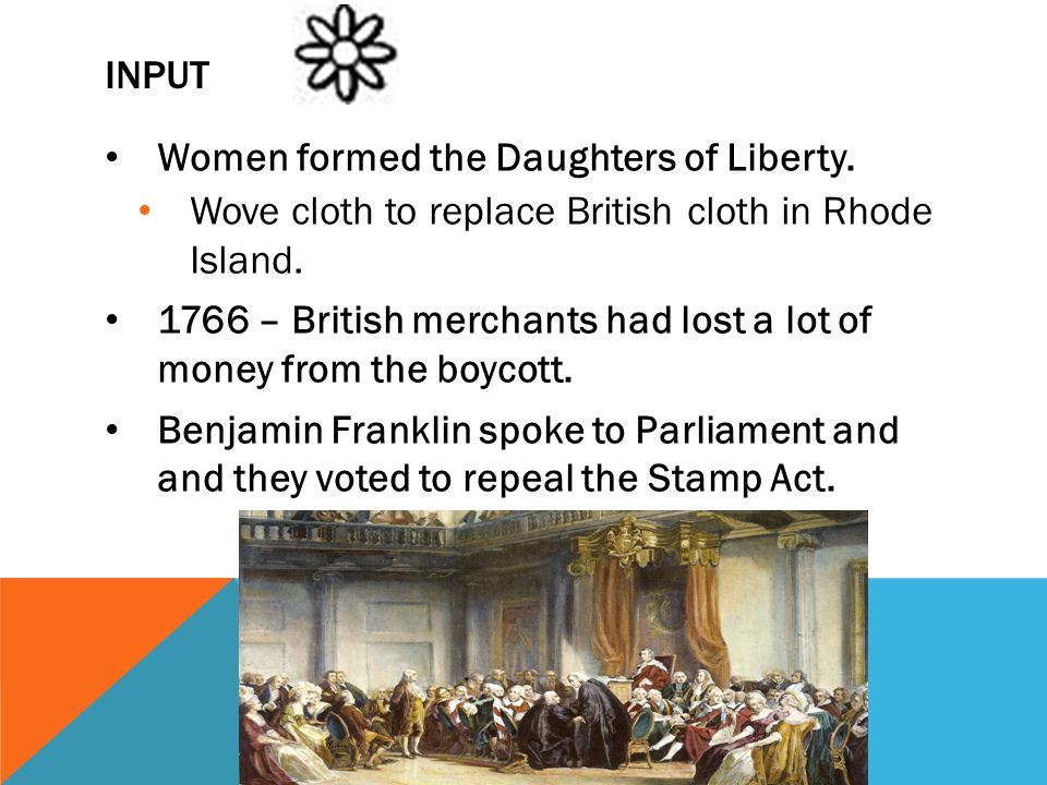 Input Women formed the Daughters of Liberty. Wove cloth to replace British cloth in Rhode Island.