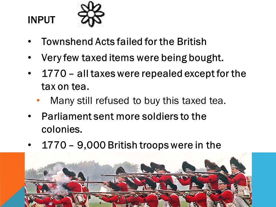 Input Townshend Acts failed for the British. Very few taxed items were being bought. 1770 – all taxes were repealed except for the tax on tea.