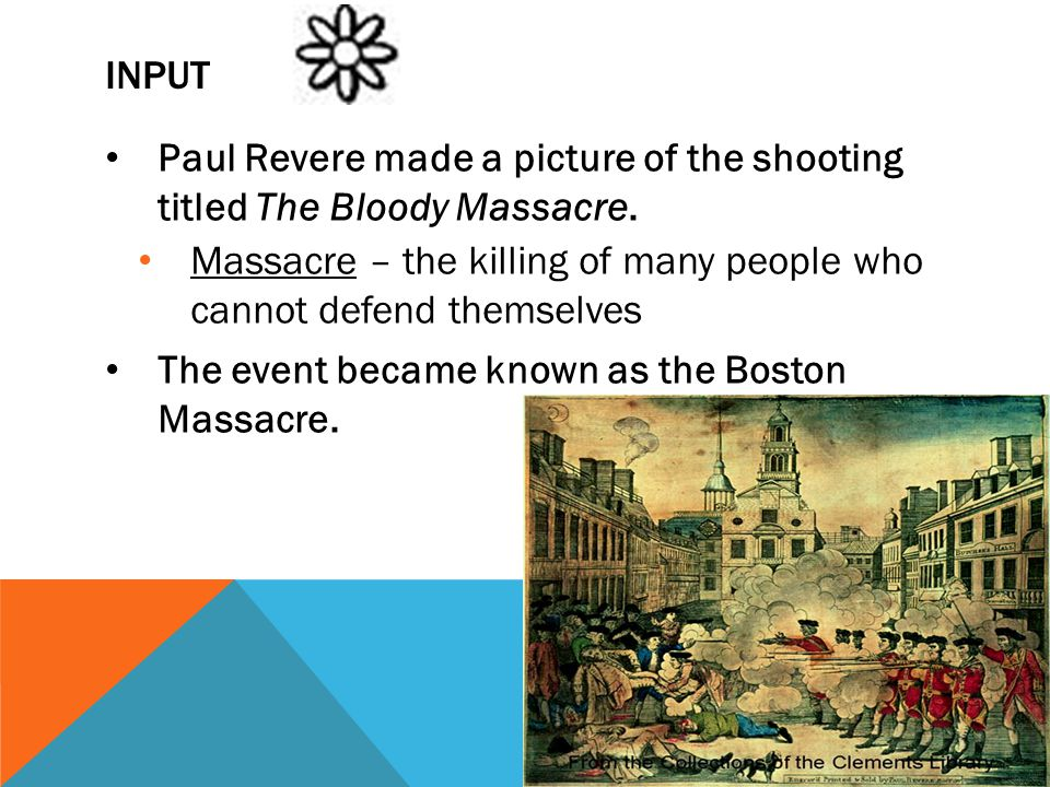 Input Paul Revere made a picture of the shooting titled The Bloody Massacre. Massacre – the killing of many people who cannot defend themselves.